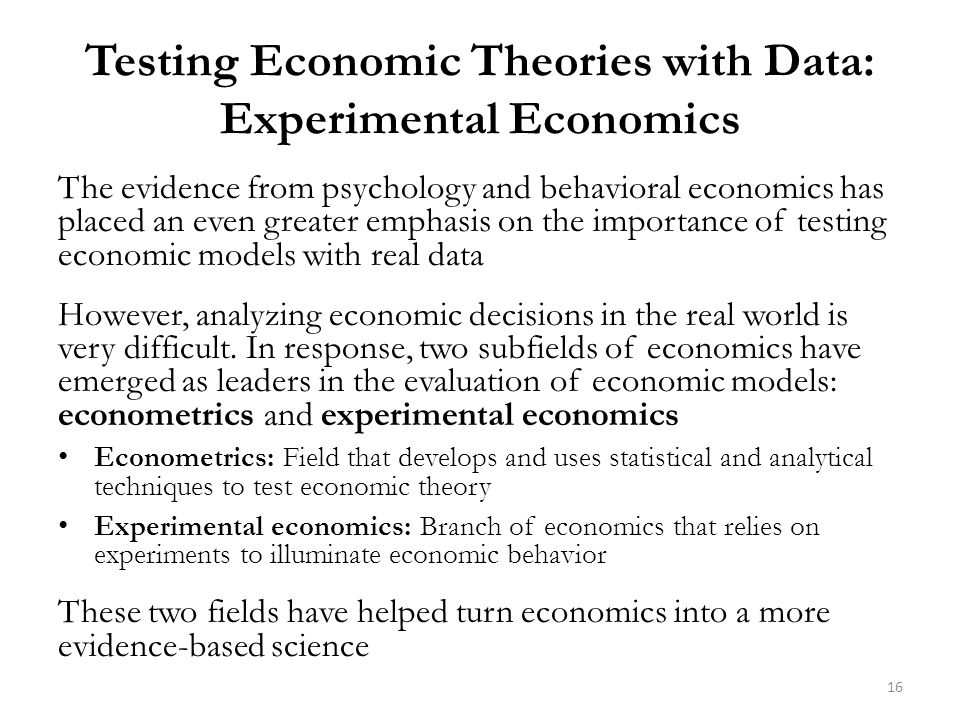 Testing Economic Theories with Data: Experimental Economics The evidence from psychology and behavioral economics has placed an even greater emphasis on the importance of testing economic models with real data However, analyzing economic decisions in the real world is very difficult.