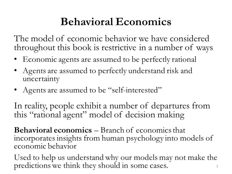 The model of economic behavior we have considered throughout this book is restrictive in a number of ways Economic agents are assumed to be perfectly rational Agents are assumed to perfectly understand risk and uncertainty Agents are assumed to be self-interested In reality, people exhibit a number of departures from this rational agent model of decision making Behavioral economics – Branch of economics that incorporates insights from human psychology into models of economic behavior Used to help us understand why our models may not make the predictions we think they should in some cases.