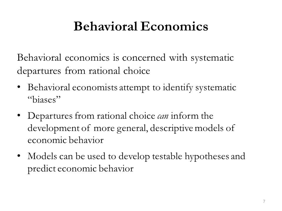 Behavioral Economics Behavioral economics is concerned with systematic departures from rational choice Behavioral economists attempt to identify systematic biases Departures from rational choice can inform the development of more general, descriptive models of economic behavior Models can be used to develop testable hypotheses and predict economic behavior 7