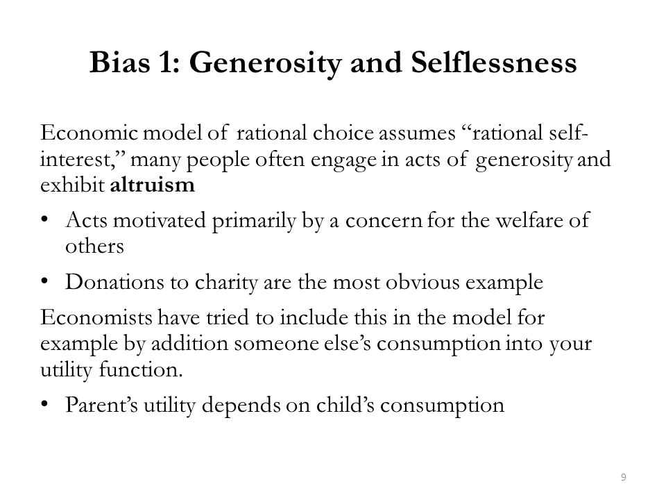 Bias 1: Generosity and Selflessness Economic model of rational choice assumes rational self- interest, many people often engage in acts of generosity and exhibit altruism Acts motivated primarily by a concern for the welfare of others Donations to charity are the most obvious example Economists have tried to include this in the model for example by addition someone else's consumption into your utility function.