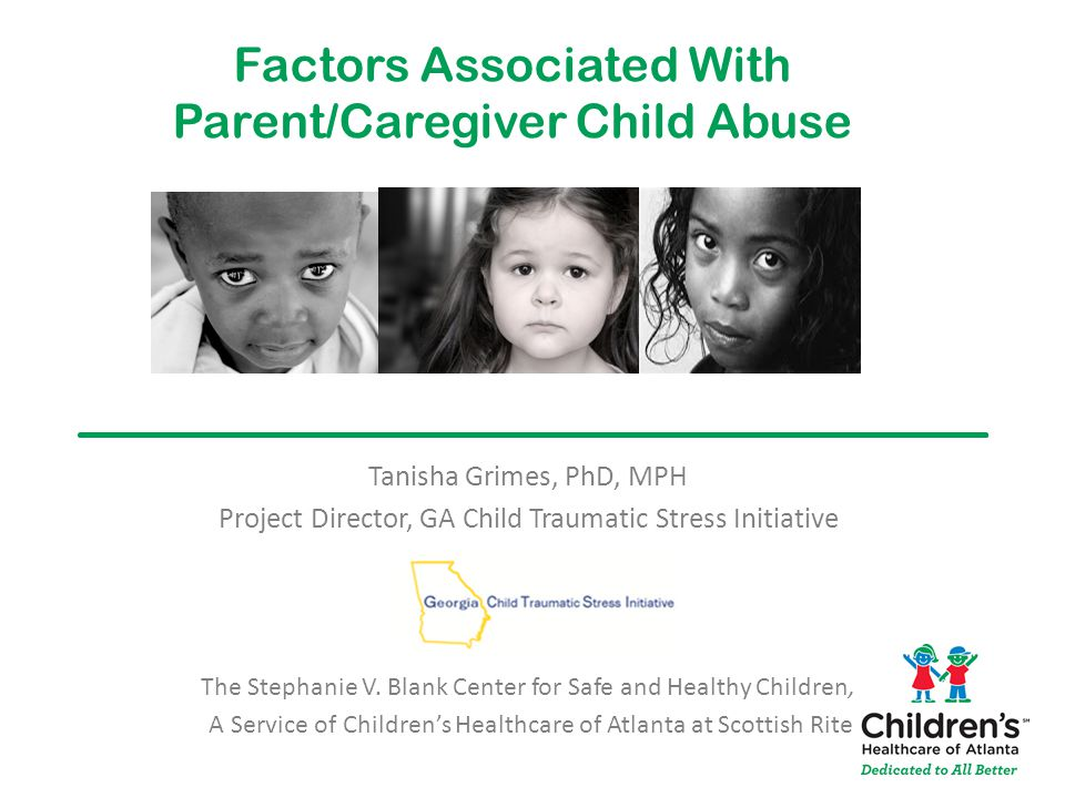 Factors Associated With Parent/Caregiver Child Abuse Tanisha Grimes, PhD, MPH Project Director, GA Child Traumatic Stress Initiative The Stephanie V.