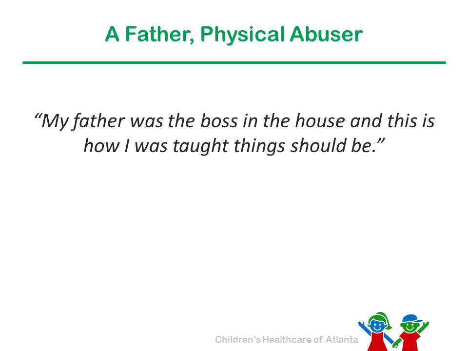 """Children's Healthcare of Atlanta A Father, Physical Abuser """"My father was the boss in the house and this is how I was taught things should be."""""""