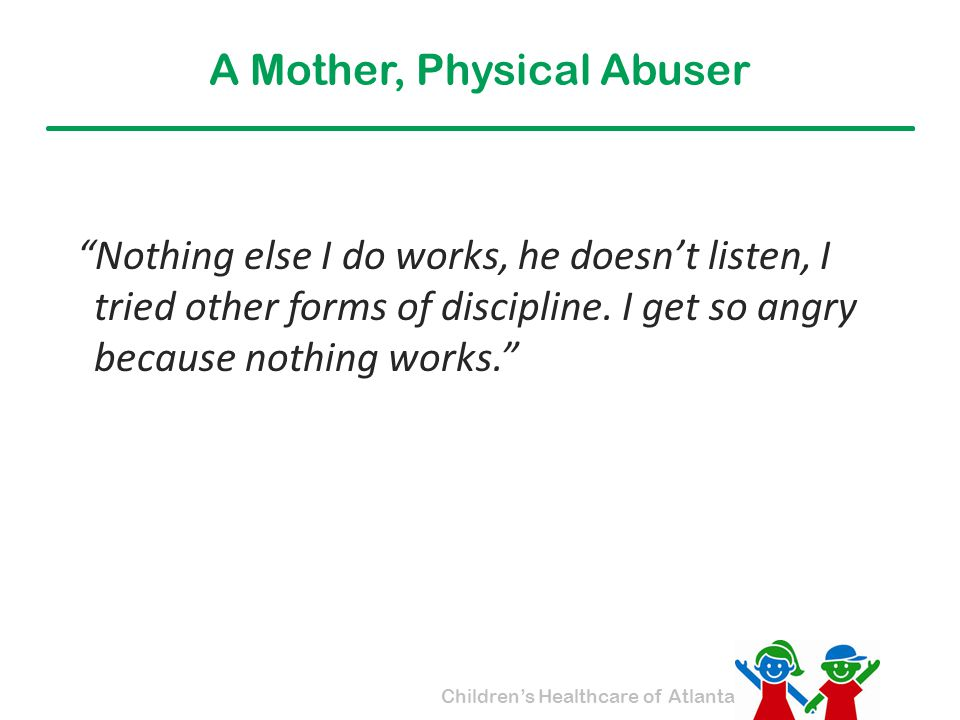 """Children's Healthcare of Atlanta A Mother, Physical Abuser """"Nothing else I do works, he doesn't listen, I tried other forms of discipline. I get so an"""