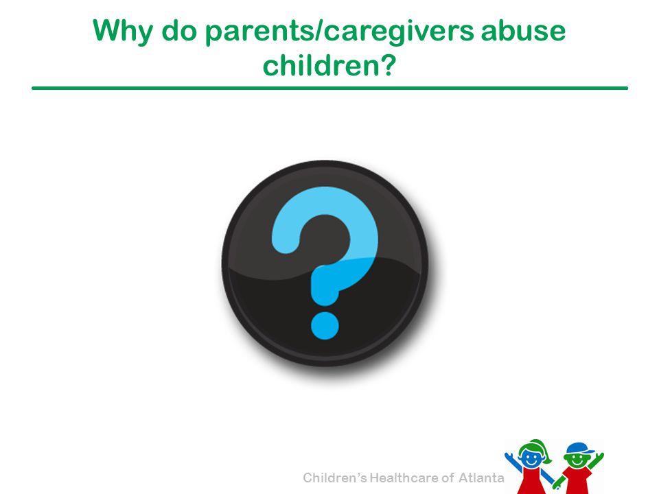 Children's Healthcare of Atlanta Why do parents/caregivers abuse children?
