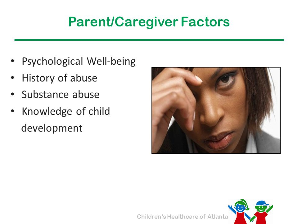 Children's Healthcare of Atlanta Parent/Caregiver Factors Psychological Well-being History of abuse Substance abuse Knowledge of child development