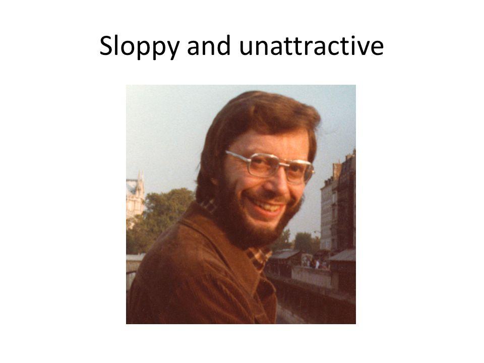 Sloppy and unattractive