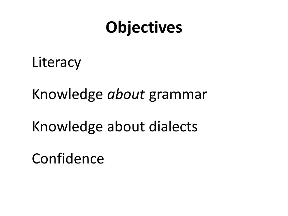 Objectives Literacy Knowledge about grammar Knowledge about dialects Confidence