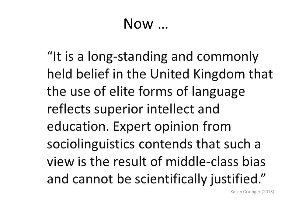 Now … It is a long-standing and commonly held belief in the United Kingdom that the use of elite forms of language reflects superior intellect and education.