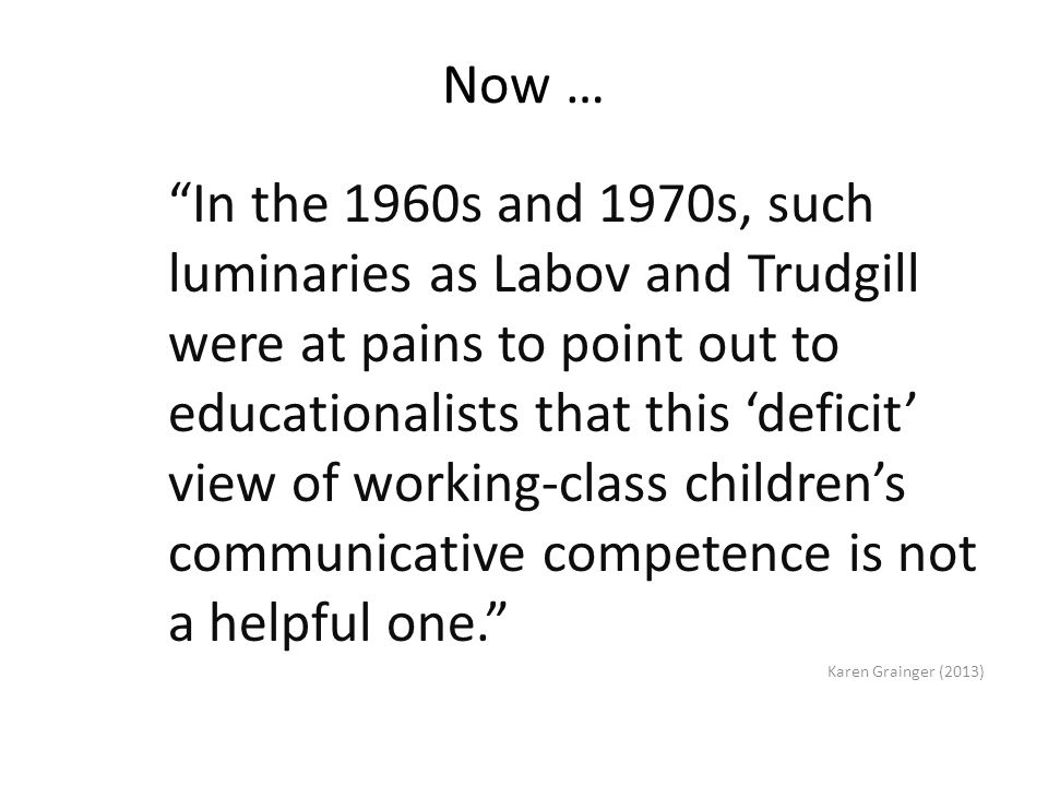 Now … In the 1960s and 1970s, such luminaries as Labov and Trudgill were at pains to point out to educationalists that this 'deficit' view of working-class children's communicative competence is not a helpful one. Karen Grainger (2013)