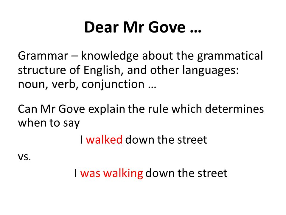Dear Mr Gove … Grammar – knowledge about the grammatical structure of English, and other languages: noun, verb, conjunction … Can Mr Gove explain the rule which determines when to say I walked down the street vs.