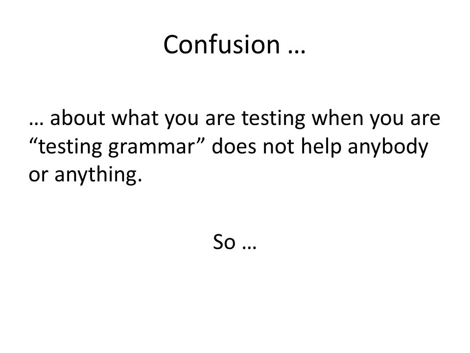 Confusion … … about what you are testing when you are testing grammar does not help anybody or anything.