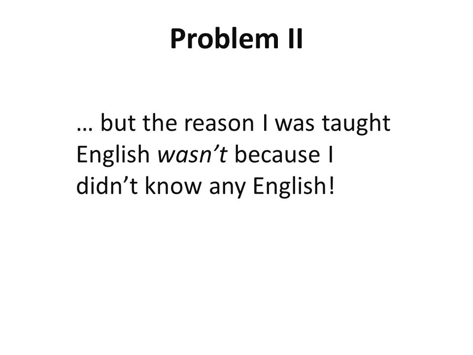 Problem II … but the reason I was taught English wasn't because I didn't know any English!