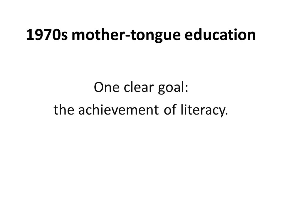 1970s mother-tongue education One clear goal: the achievement of literacy.