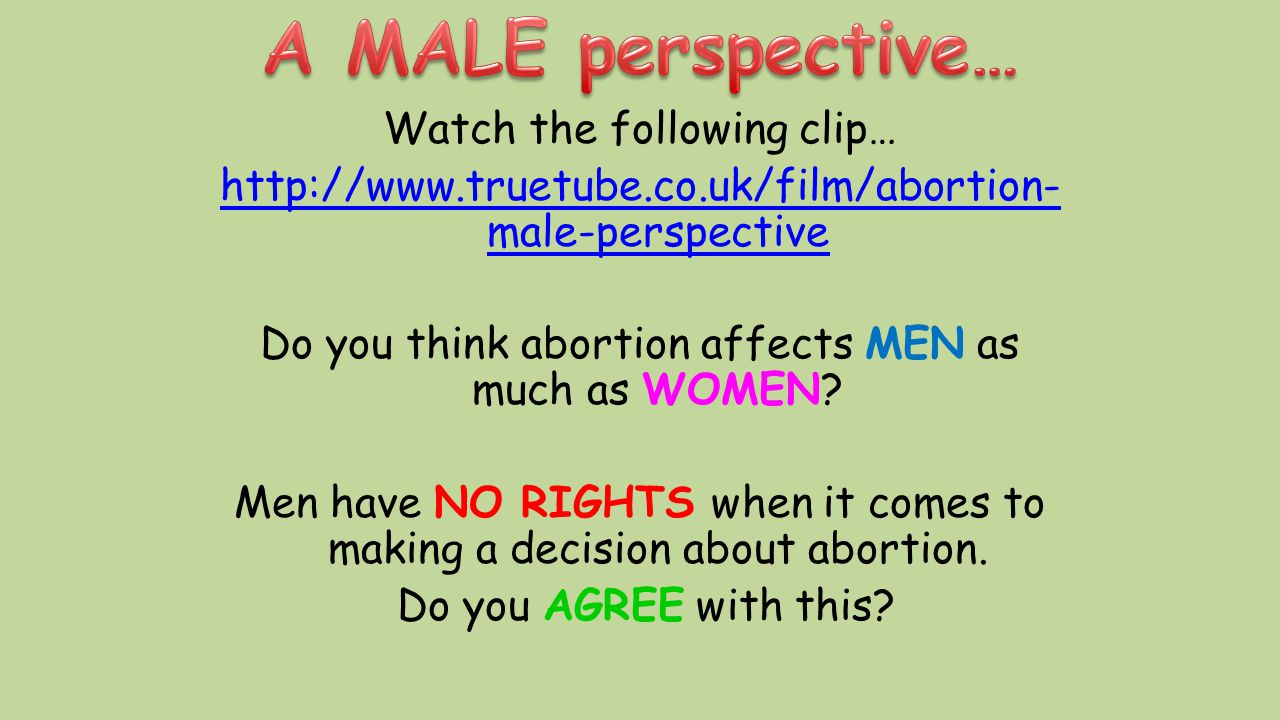 Watch the following clip… http://www.truetube.co.uk/film/abortion- male-perspective Do you think abortion affects MEN as much as WOMEN? Men have NO RI
