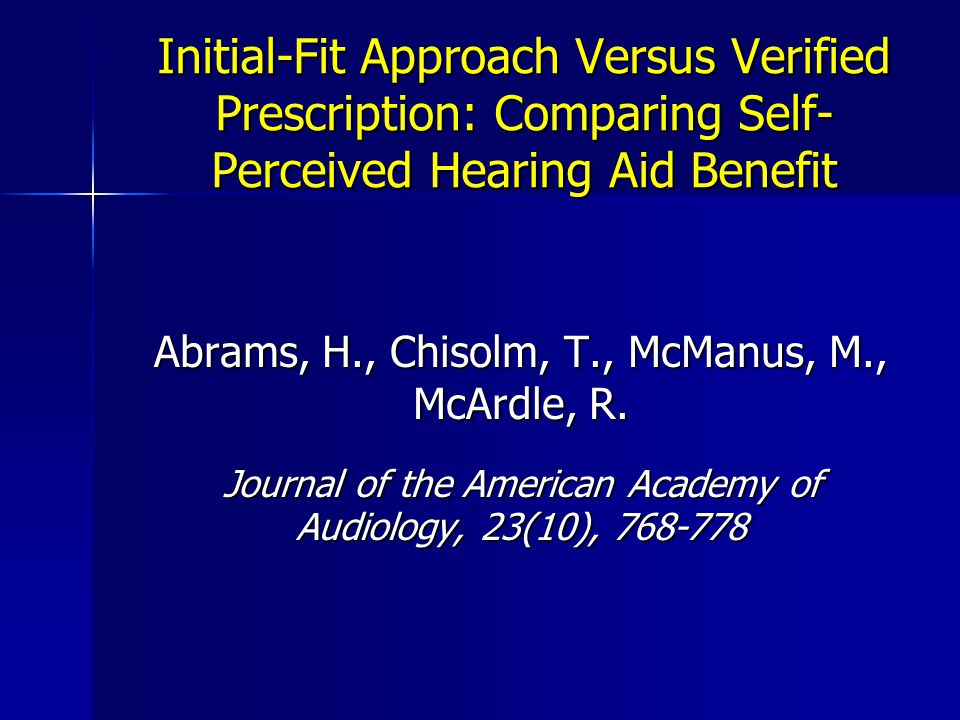Initial-Fit Approach Versus Verified Prescription: Comparing Self- Perceived Hearing Aid Benefit Abrams, H., Chisolm, T., McManus, M., McArdle, R.