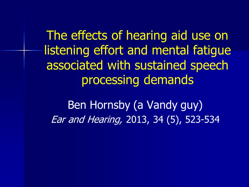 The effects of hearing aid use on listening effort and mental fatigue associated with sustained speech processing demands Ben Hornsby (a Vandy guy) Ear and Hearing, 2013, 34 (5), 523-534