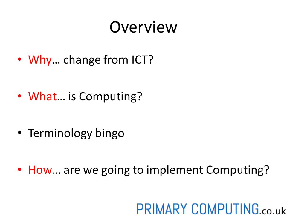 Overview Why… change from ICT.What… is Computing.