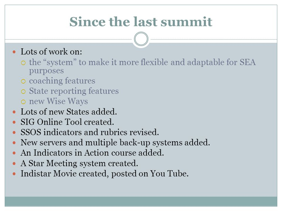 Since the last summit Lots of work on:  the system to make it more flexible and adaptable for SEA purposes  coaching features  State reporting features  new Wise Ways Lots of new States added.