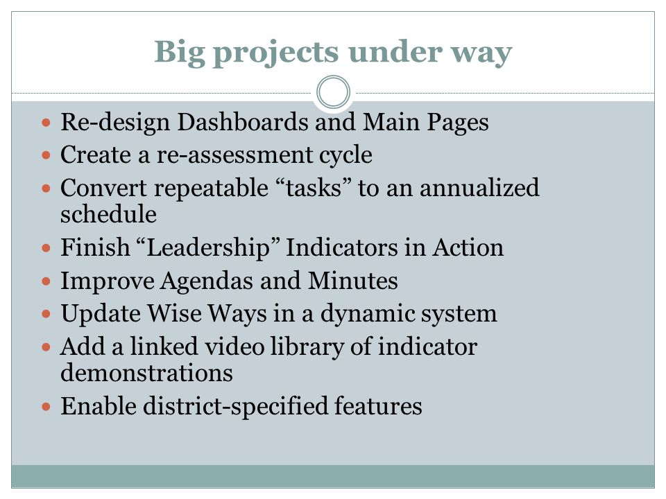 Big projects under way Re-design Dashboards and Main Pages Create a re-assessment cycle Convert repeatable tasks to an annualized schedule Finish Leadership Indicators in Action Improve Agendas and Minutes Update Wise Ways in a dynamic system Add a linked video library of indicator demonstrations Enable district-specified features