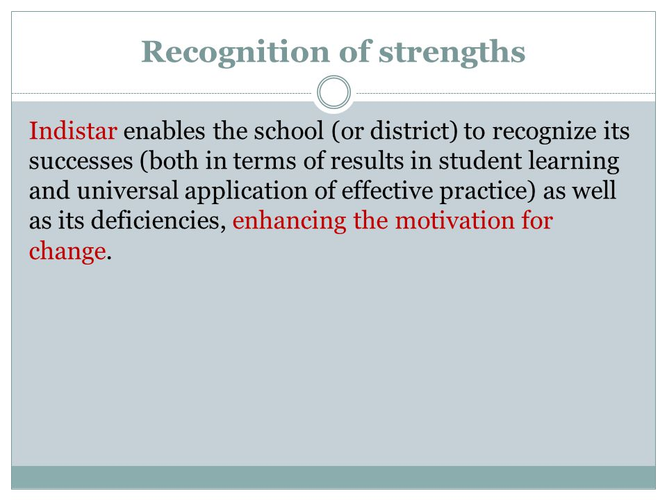 Recognition of strengths Indistar enables the school (or district) to recognize its successes (both in terms of results in student learning and universal application of effective practice) as well as its deficiencies, enhancing the motivation for change.