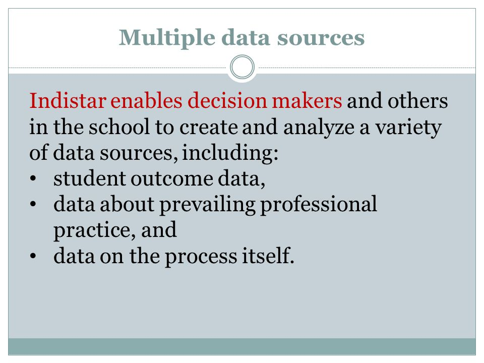 Multiple data sources Indistar enables decision makers and others in the school to create and analyze a variety of data sources, including: student outcome data, data about prevailing professional practice, and data on the process itself.