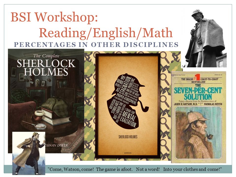 BSI Workshop: Reading/English/Math PERCENTAGES IN OTHER DISCIPLINES Come, Watson, come.