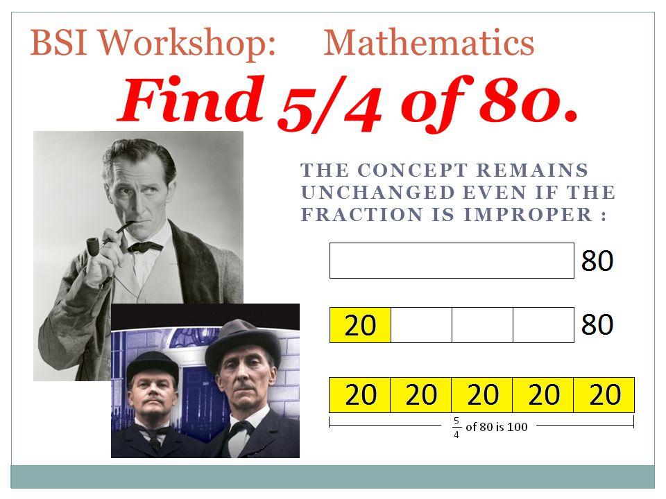 BSI Workshop: Mathematics Find 5/4 of 80.