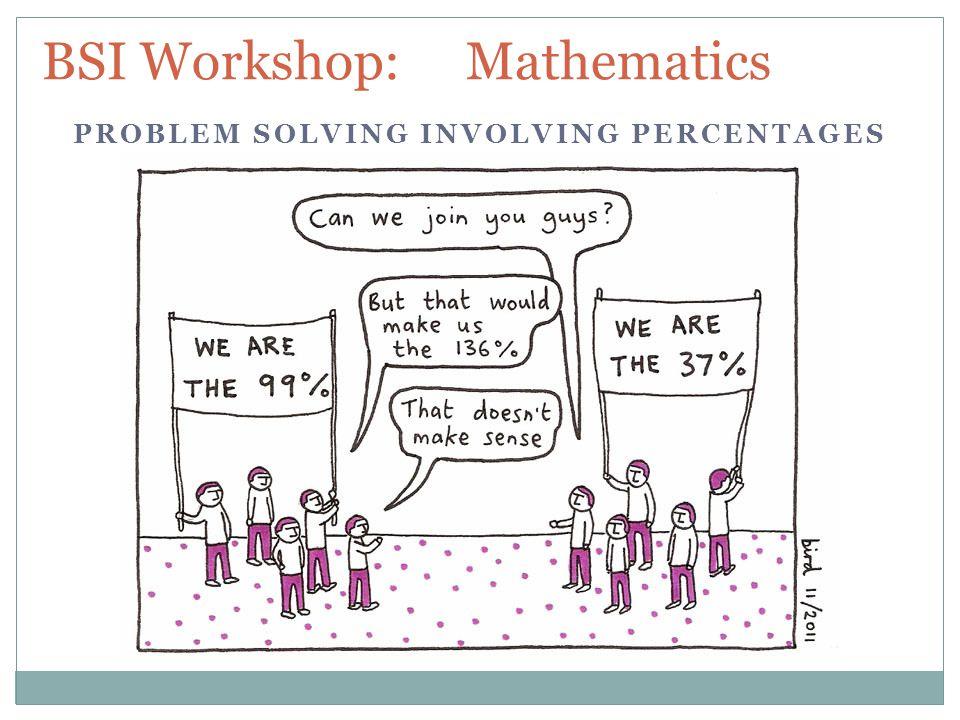 BSI Workshop: Mathematics PROBLEM SOLVING INVOLVING PERCENTAGES