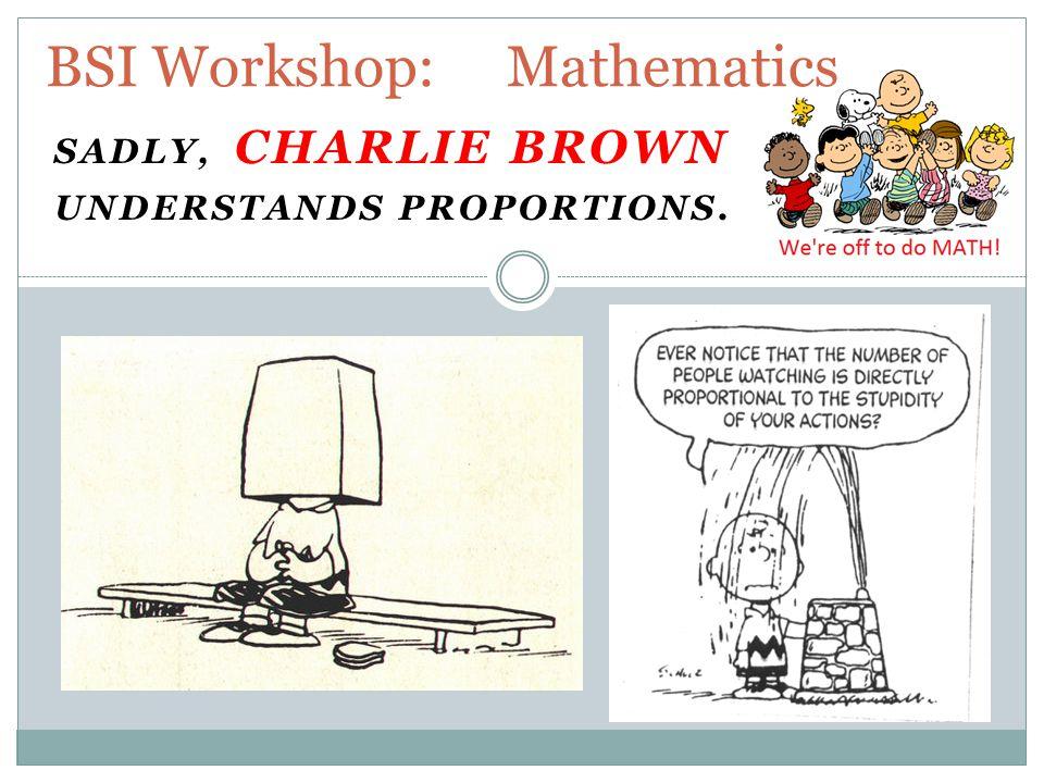 SADLY, CHARLIE BROWN UNDERSTANDS PROPORTIONS. BSI Workshop: Mathematics