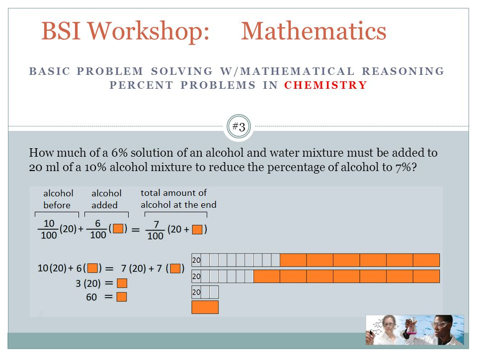 BSI Workshop: Mathematics How much of a 6% solution of an alcohol and water mixture must be added to 20 ml of a 10% alcohol mixture to reduce the percentage of alcohol to 7%.