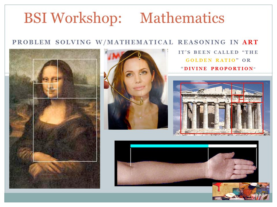 BSI Workshop: Mathematics PROBLEM SOLVING W/MATHEMATICAL REASONING IN ART IT'S BEEN CALLED THE GOLDEN RATIO OR DIVINE PROPORTION
