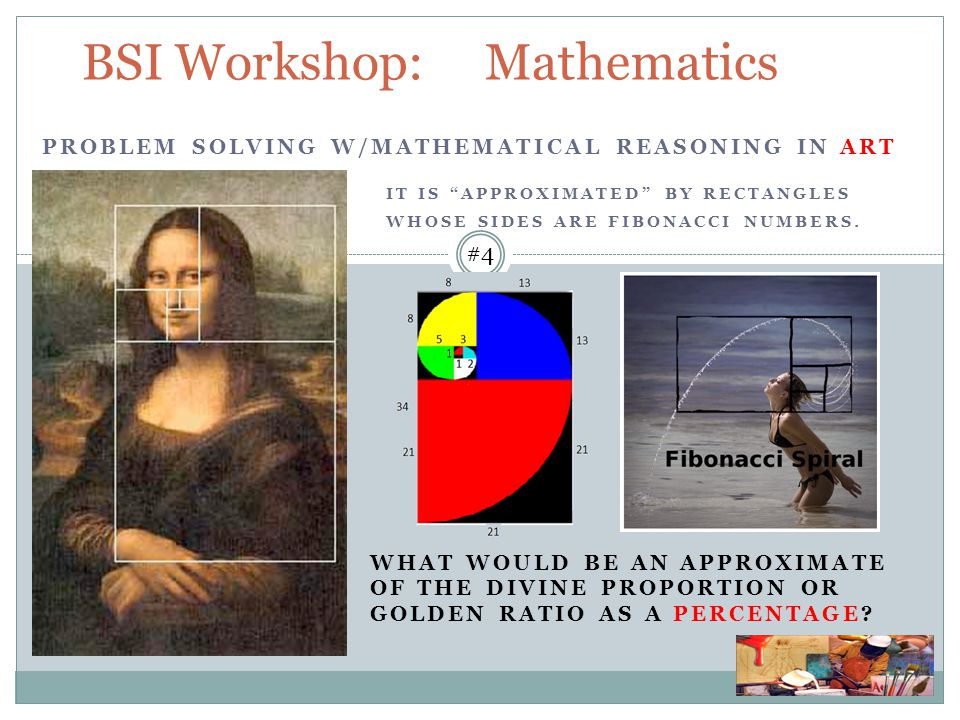 BSI Workshop: Mathematics PROBLEM SOLVING W/MATHEMATICAL REASONING IN ART IT IS APPROXIMATED BY RECTANGLES WHOSE SIDES ARE FIBONACCI NUMBERS.