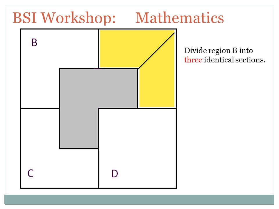 BSI Workshop: Mathematics Divide region B into three identical sections.