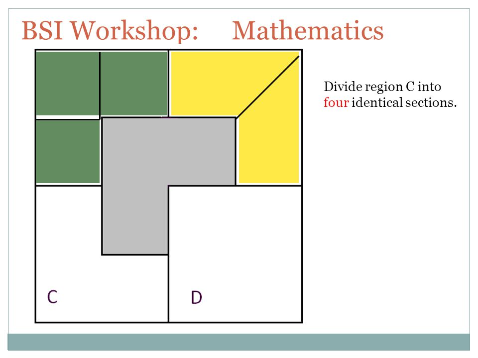 BSI Workshop: Mathematics Divide region C into four identical sections.