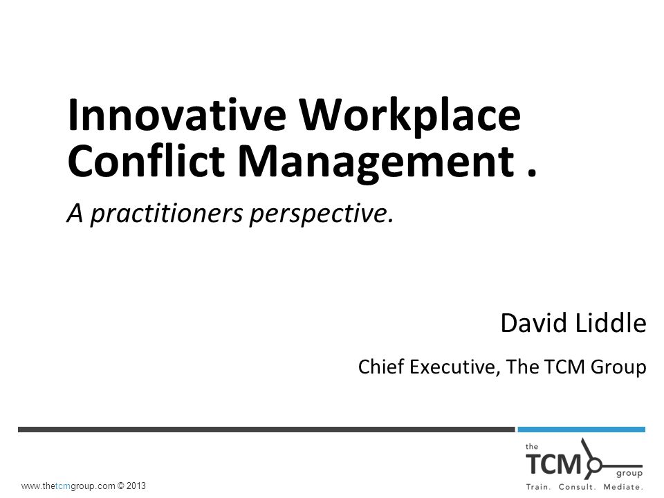 www.thetcmgroup.com © 2013 Innovative Workplace Conflict Management.
