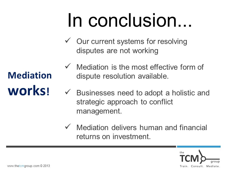 www.thetcmgroup.com © 2013 Our current systems for resolving disputes are not working Mediation is the most effective form of dispute resolution available.