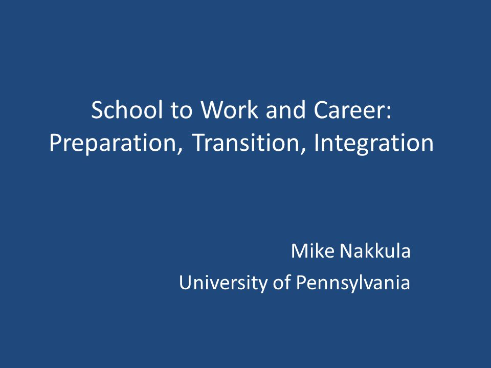 School to Work and Career: Preparation, Transition, Integration Mike Nakkula University of Pennsylvania