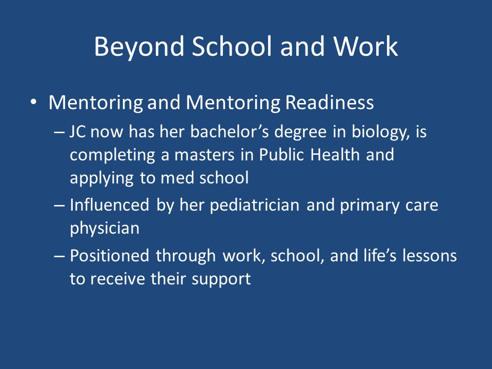 Beyond School and Work Mentoring and Mentoring Readiness – JC now has her bachelor's degree in biology, is completing a masters in Public Health and applying to med school – Influenced by her pediatrician and primary care physician – Positioned through work, school, and life's lessons to receive their support