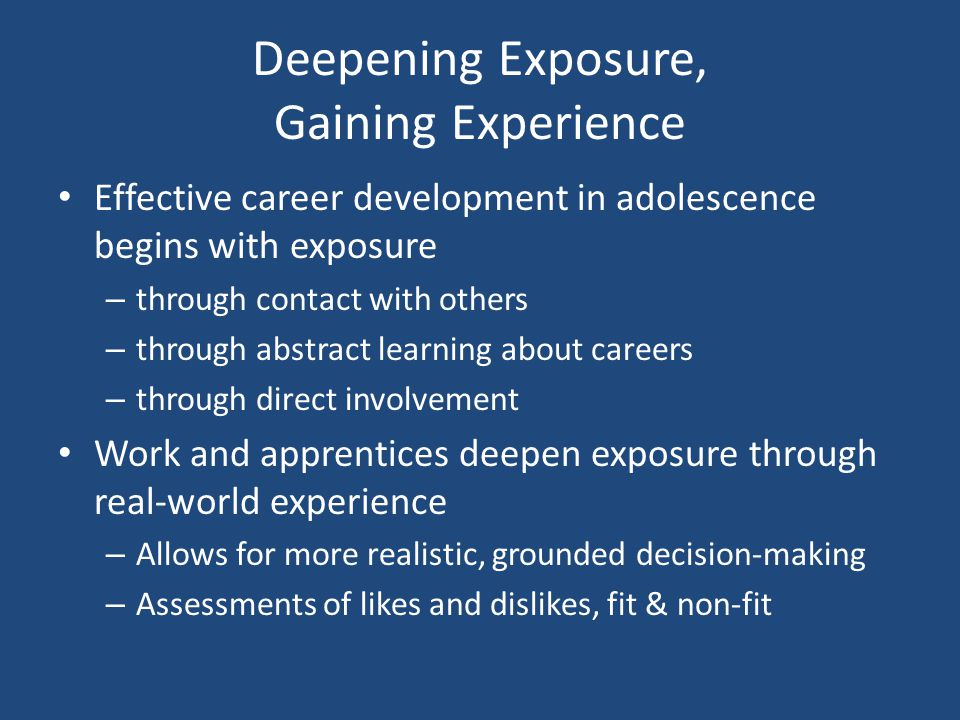 Deepening Exposure, Gaining Experience Effective career development in adolescence begins with exposure – through contact with others – through abstract learning about careers – through direct involvement Work and apprentices deepen exposure through real-world experience – Allows for more realistic, grounded decision-making – Assessments of likes and dislikes, fit & non-fit