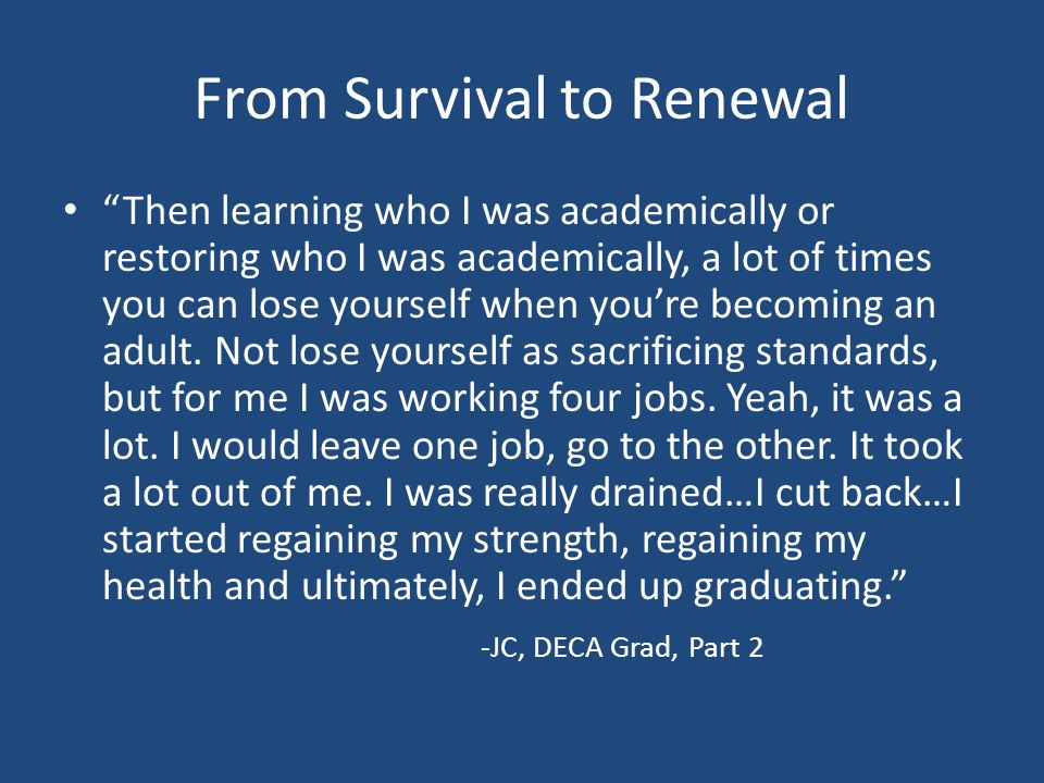 From Survival to Renewal Then learning who I was academically or restoring who I was academically, a lot of times you can lose yourself when you're becoming an adult.