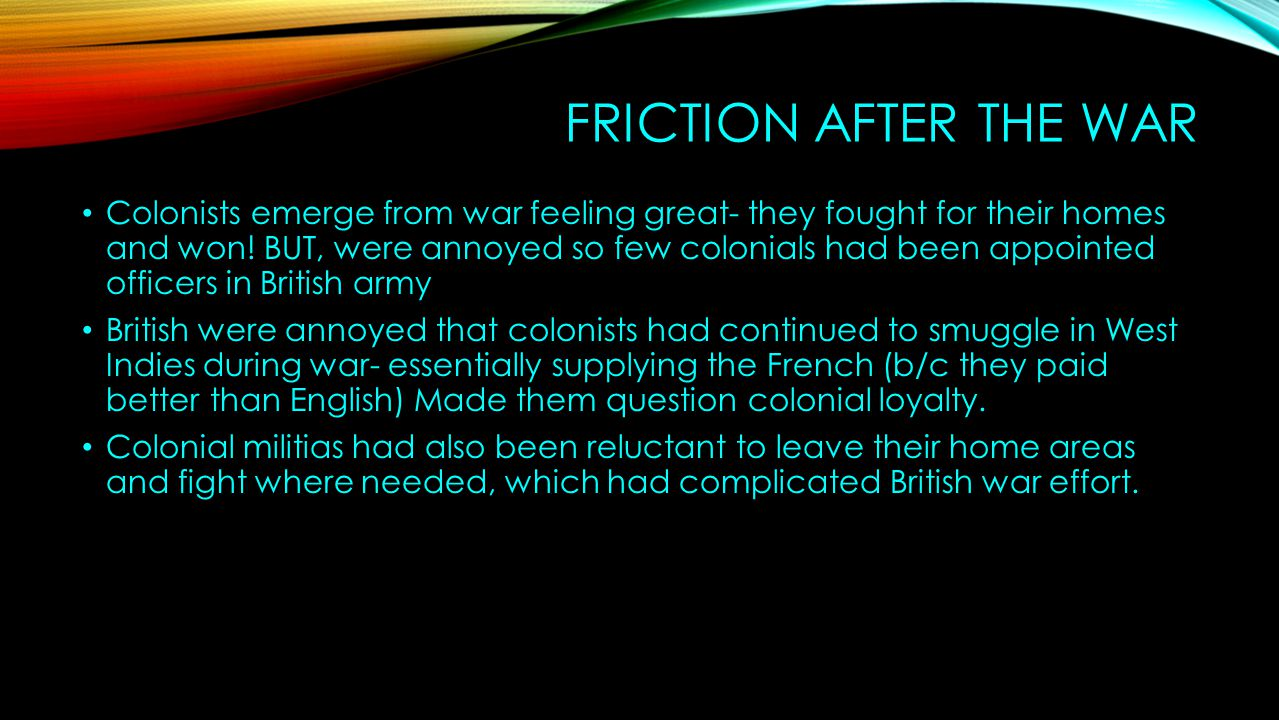 FRICTION AFTER THE WAR Colonists emerge from war feeling great- they fought for their homes and won! BUT, were annoyed so few colonials had been appoi