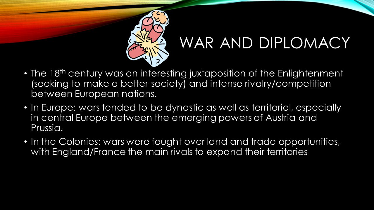 WAR AND DIPLOMACY The 18 th century was an interesting juxtaposition of the Enlightenment (seeking to make a better society) and intense rivalry/compe