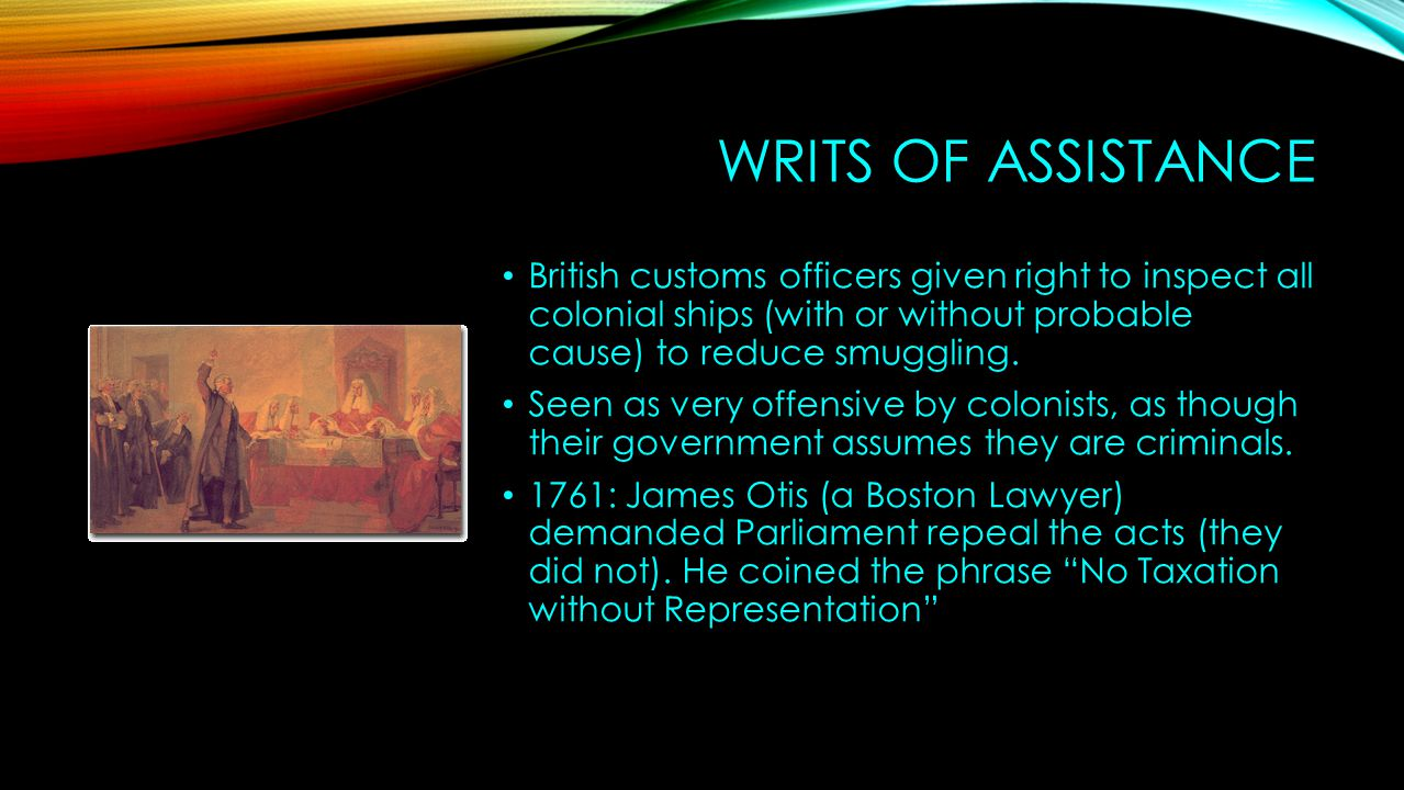 WRITS OF ASSISTANCE British customs officers given right to inspect all colonial ships (with or without probable cause) to reduce smuggling. Seen as v
