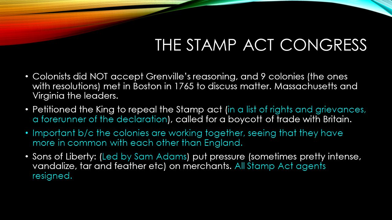 THE STAMP ACT CONGRESS Colonists did NOT accept Grenville's reasoning, and 9 colonies (the ones with resolutions) met in Boston in 1765 to discuss mat