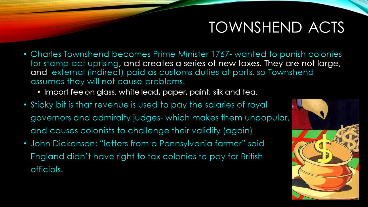 TOWNSHEND ACTS Charles Townshend becomes Prime Minister 1767- wanted to punish colonies for stamp act uprising, and creates a series of new taxes. The