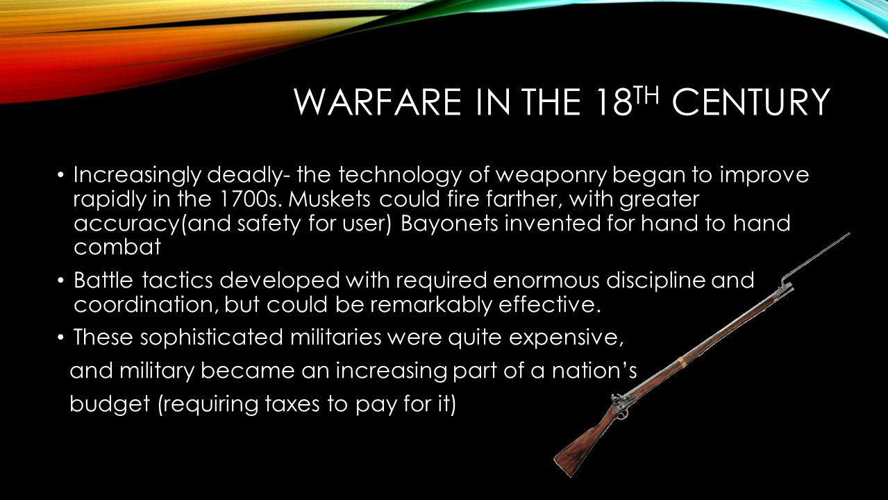 WARFARE IN THE 18 TH CENTURY Increasingly deadly- the technology of weaponry began to improve rapidly in the 1700s. Muskets could fire farther, with g