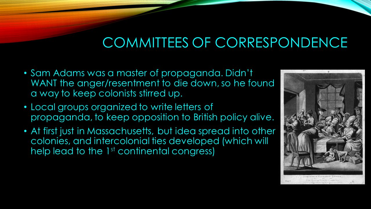 COMMITTEES OF CORRESPONDENCE Sam Adams was a master of propaganda. Didn't WANT the anger/resentment to die down, so he found a way to keep colonists s