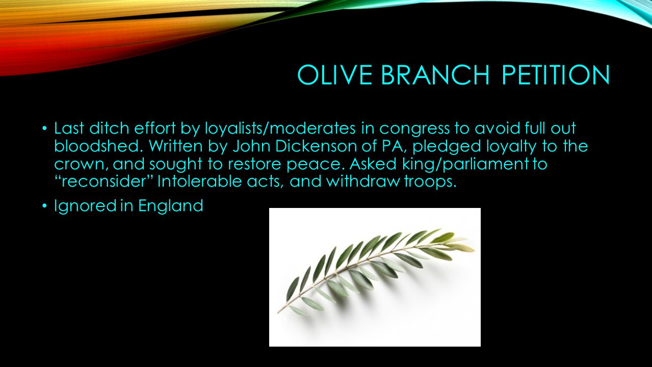 OLIVE BRANCH PETITION Last ditch effort by loyalists/moderates in congress to avoid full out bloodshed. Written by John Dickenson of PA, pledged loyal