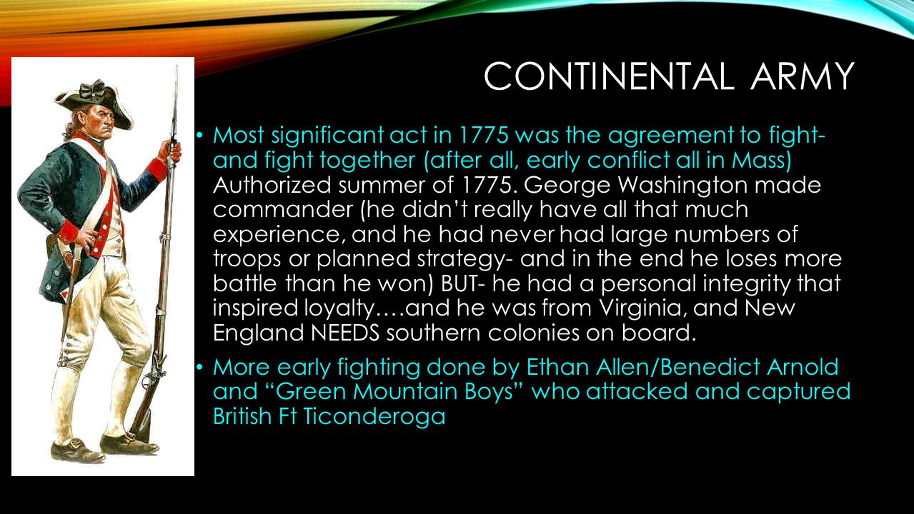 CONTINENTAL ARMY Most significant act in 1775 was the agreement to fight- and fight together (after all, early conflict all in Mass) Authorized summer