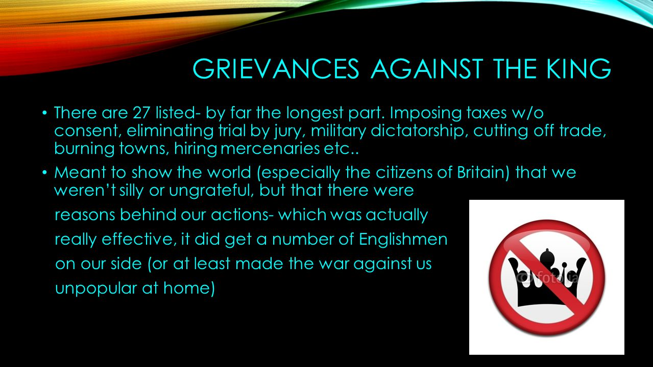 GRIEVANCES AGAINST THE KING There are 27 listed- by far the longest part. Imposing taxes w/o consent, eliminating trial by jury, military dictatorship